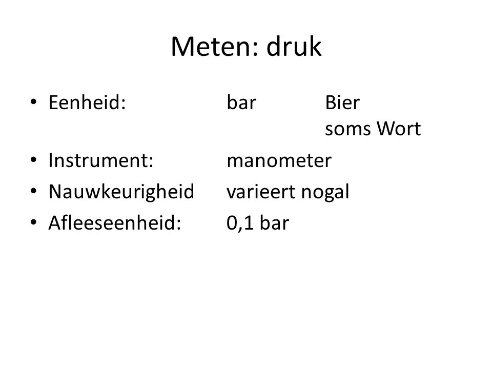 Meten: druk Eenheid:barBier soms Wort Instrument:manometer Nauwkeurigheidvarieert nogal Afleeseenheid:0,1 bar