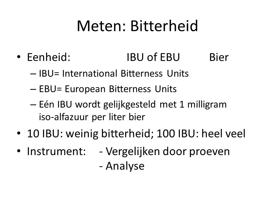 Meten: Bitterheid Eenheid:IBU of EBUBier – IBU= International Bitterness Units – EBU= European Bitterness Units – Eén IBU wordt gelijkgesteld met 1 mi