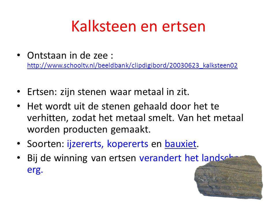 Kalksteen en ertsen Ontstaan in de zee : http://www.schooltv.nl/beeldbank/clipdigibord/20030623_kalksteen02 http://www.schooltv.nl/beeldbank/clipdigibord/20030623_kalksteen02 Ertsen: zijn stenen waar metaal in zit.