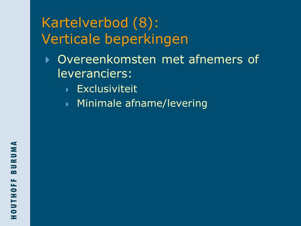 Kartelverbod (8): Verticale beperkingen  Overeenkomsten met afnemers of leveranciers:  Exclusiviteit  Minimale afname/levering