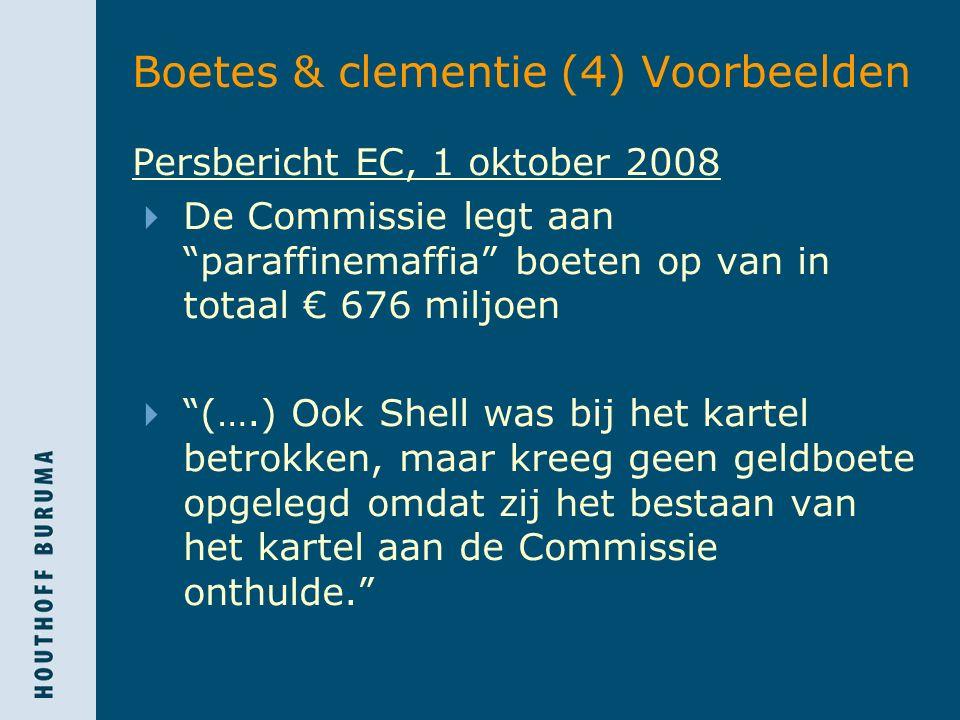 Boetes & clementie (4) Voorbeelden Persbericht EC, 1 oktober 2008  De Commissie legt aan paraffinemaffia boeten op van in totaal € 676 miljoen  (….) Ook Shell was bij het kartel betrokken, maar kreeg geen geldboete opgelegd omdat zij het bestaan van het kartel aan de Commissie onthulde.
