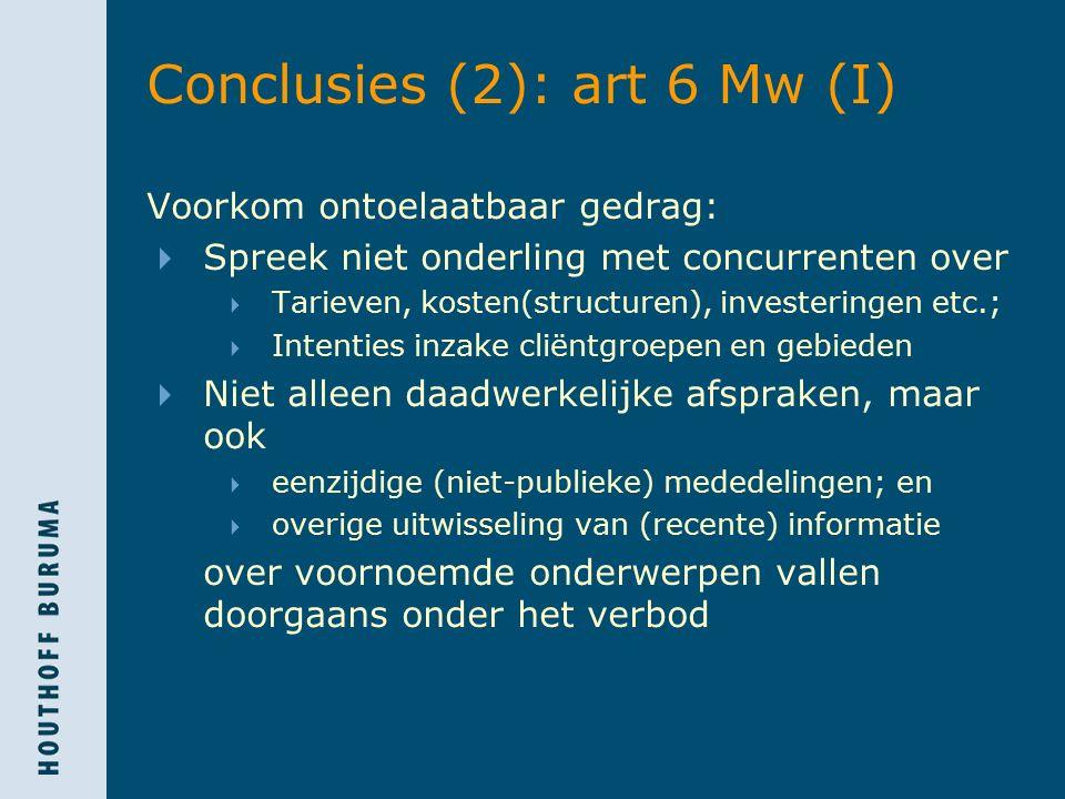 Conclusies (2): art 6 Mw (I) Voorkom ontoelaatbaar gedrag:  Spreek niet onderling met concurrenten over  Tarieven, kosten(structuren), investeringen etc.;  Intenties inzake cliëntgroepen en gebieden  Niet alleen daadwerkelijke afspraken, maar ook  eenzijdige (niet-publieke) mededelingen; en  overige uitwisseling van (recente) informatie over voornoemde onderwerpen vallen doorgaans onder het verbod
