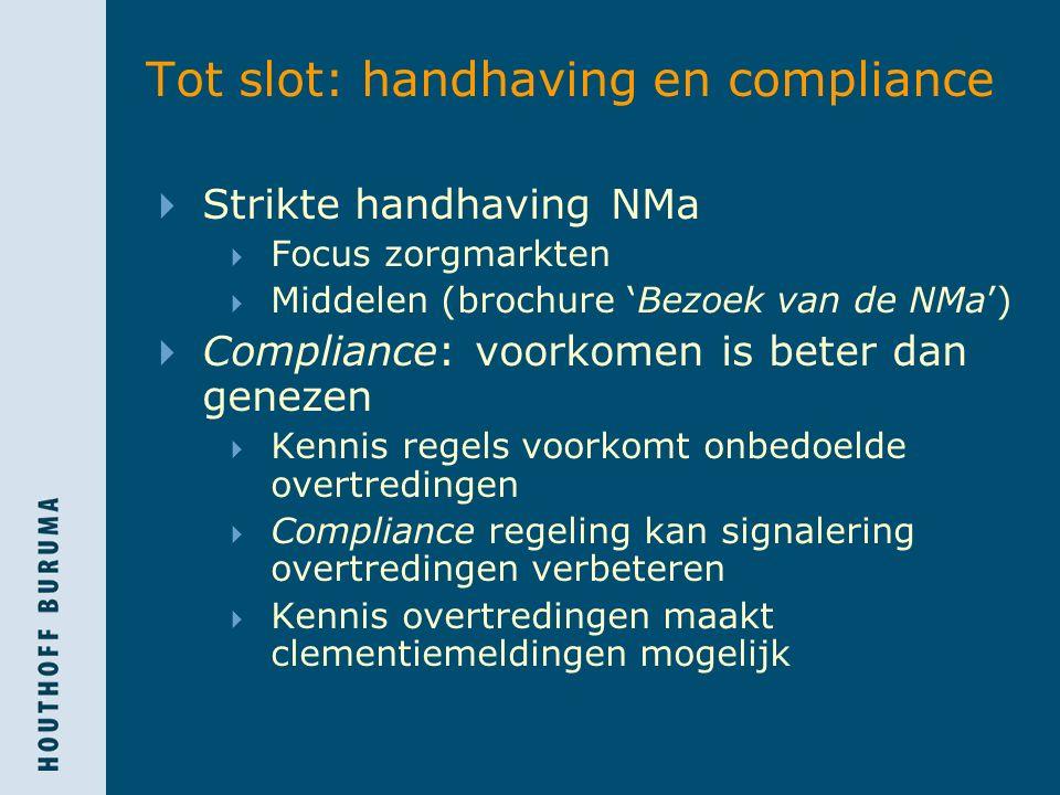 Tot slot: handhaving en compliance  Strikte handhaving NMa  Focus zorgmarkten  Middelen (brochure 'Bezoek van de NMa')  Compliance: voorkomen is b