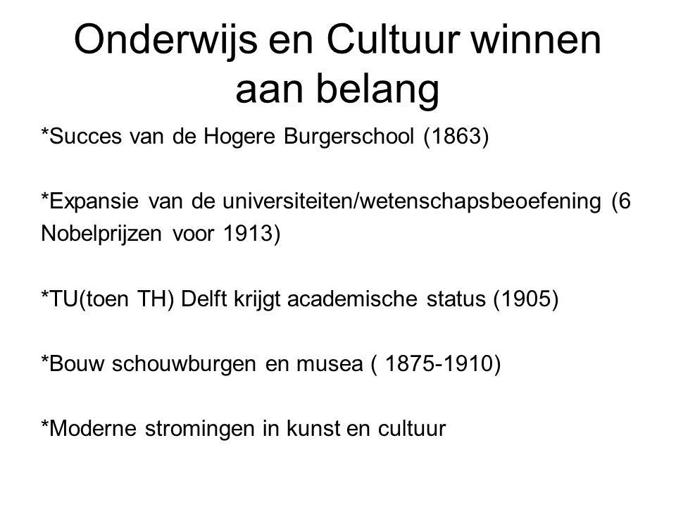 Onderwijs en Cultuur winnen aan belang *Succes van de Hogere Burgerschool (1863) *Expansie van de universiteiten/wetenschapsbeoefening (6 Nobelprijzen voor 1913) *TU(toen TH) Delft krijgt academische status (1905) *Bouw schouwburgen en musea ( 1875-1910) *Moderne stromingen in kunst en cultuur