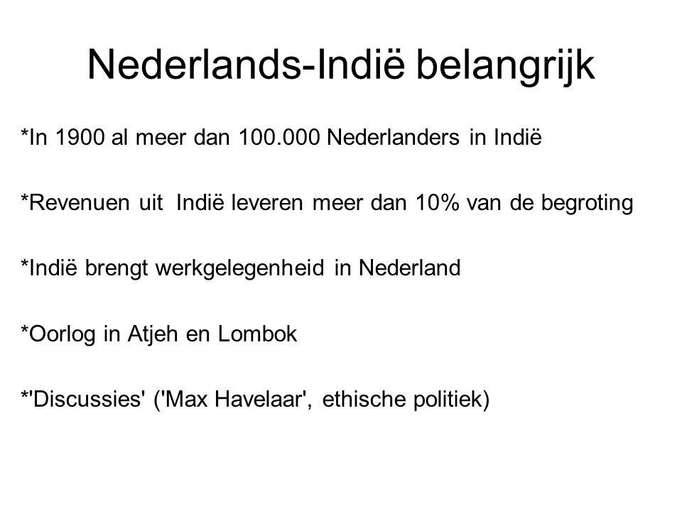 Nederlands-Indië belangrijk *In 1900 al meer dan 100.000 Nederlanders in Indië *Revenuen uit Indië leveren meer dan 10% van de begroting *Indië brengt werkgelegenheid in Nederland *Oorlog in Atjeh en Lombok * Discussies ( Max Havelaar , ethische politiek)
