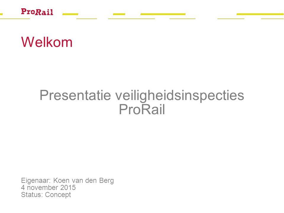Welkom Eigenaar: Koen van den Berg 4 november 2015 Status: Concept Presentatie veiligheidsinspecties ProRail