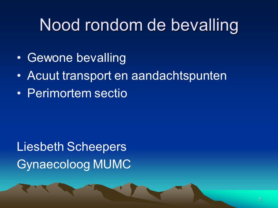 Nood rondom de bevalling Gewone bevalling Acuut transport en aandachtspunten Perimortem sectio Liesbeth Scheepers Gynaecoloog MUMC 1
