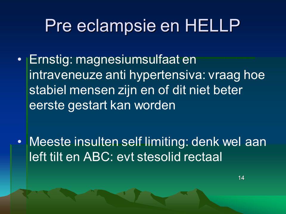 14 Pre eclampsie en HELLP Ernstig: magnesiumsulfaat en intraveneuze anti hypertensiva: vraag hoe stabiel mensen zijn en of dit niet beter eerste gesta