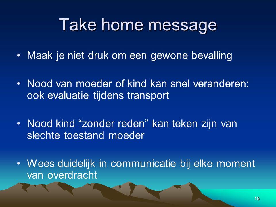 19 Take home message Maak je niet druk om een gewone bevalling Nood van moeder of kind kan snel veranderen: ook evaluatie tijdens transport Nood kind
