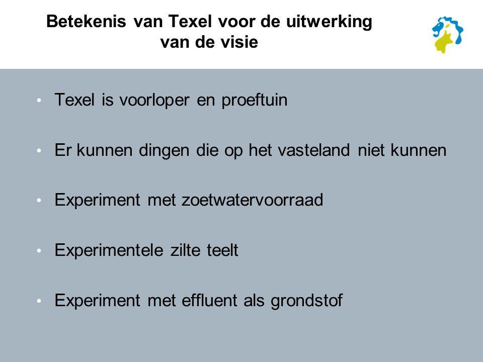 Betekenis van Texel voor de uitwerking van de visie Texel is voorloper en proeftuin Er kunnen dingen die op het vasteland niet kunnen Experiment met zoetwatervoorraad Experimentele zilte teelt Experiment met effluent als grondstof