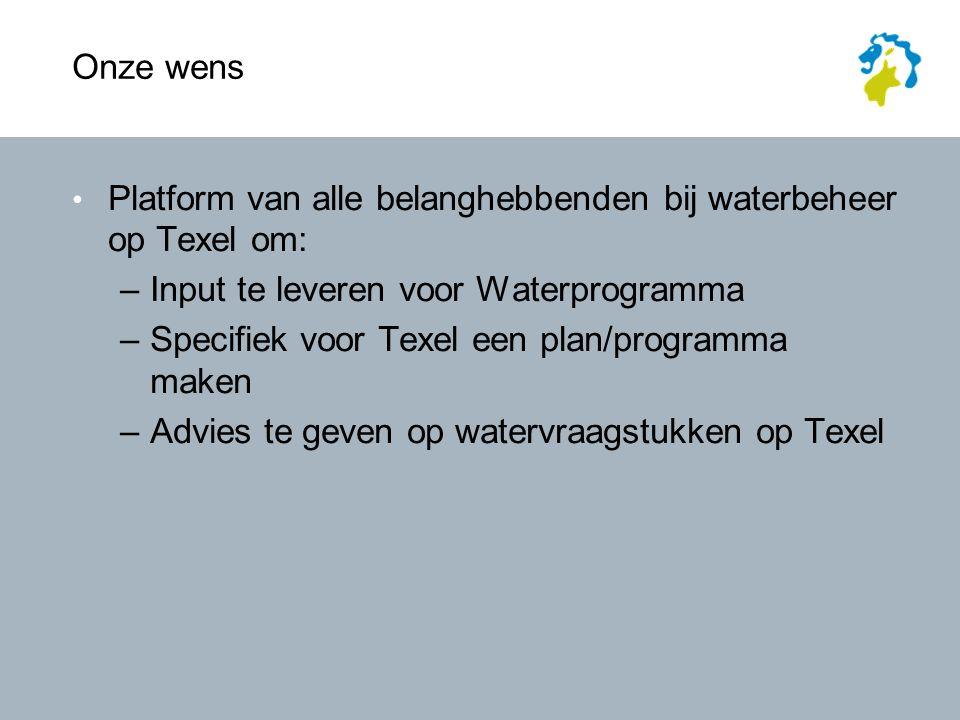 Onze wens Platform van alle belanghebbenden bij waterbeheer op Texel om: –Input te leveren voor Waterprogramma –Specifiek voor Texel een plan/programma maken –Advies te geven op watervraagstukken op Texel