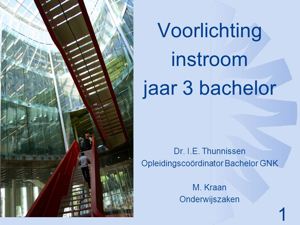 1 Voorlichting instroom jaar 3 bachelor Dr. I.E. Thunnissen Opleidingscoördinator Bachelor GNK M. Kraan Onderwijszaken