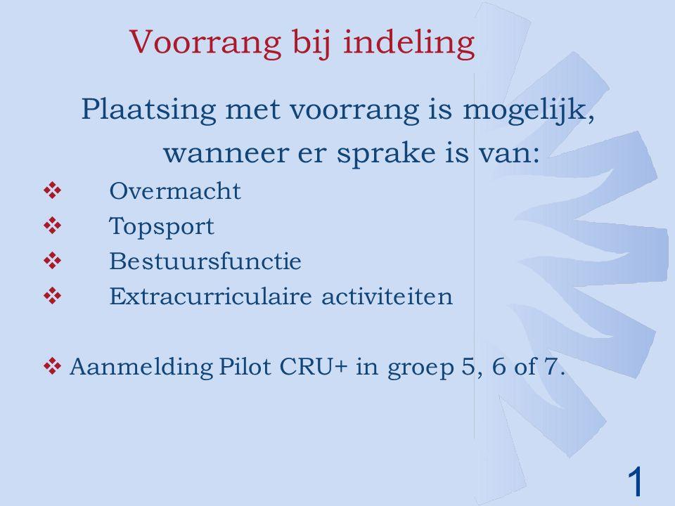 1 Voorrang bij indeling Plaatsing met voorrang is mogelijk, wanneer er sprake is van:  Overmacht  Topsport  Bestuursfunctie  Extracurriculaire activiteiten  Aanmelding Pilot CRU+ in groep 5, 6 of 7.