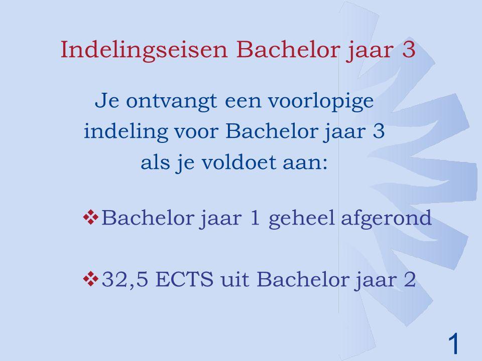 1 Indelingseisen Bachelor jaar 3 Je ontvangt een voorlopige indeling voor Bachelor jaar 3 als je voldoet aan:  Bachelor jaar 1 geheel afgerond  32,5 ECTS uit Bachelor jaar 2