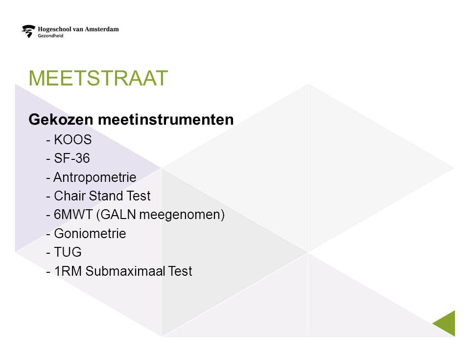 MEETSTRAAT Gekozen meetinstrumenten - KOOS - SF-36 - Antropometrie - Chair Stand Test - 6MWT (GALN meegenomen) - Goniometrie - TUG - 1RM Submaximaal Test