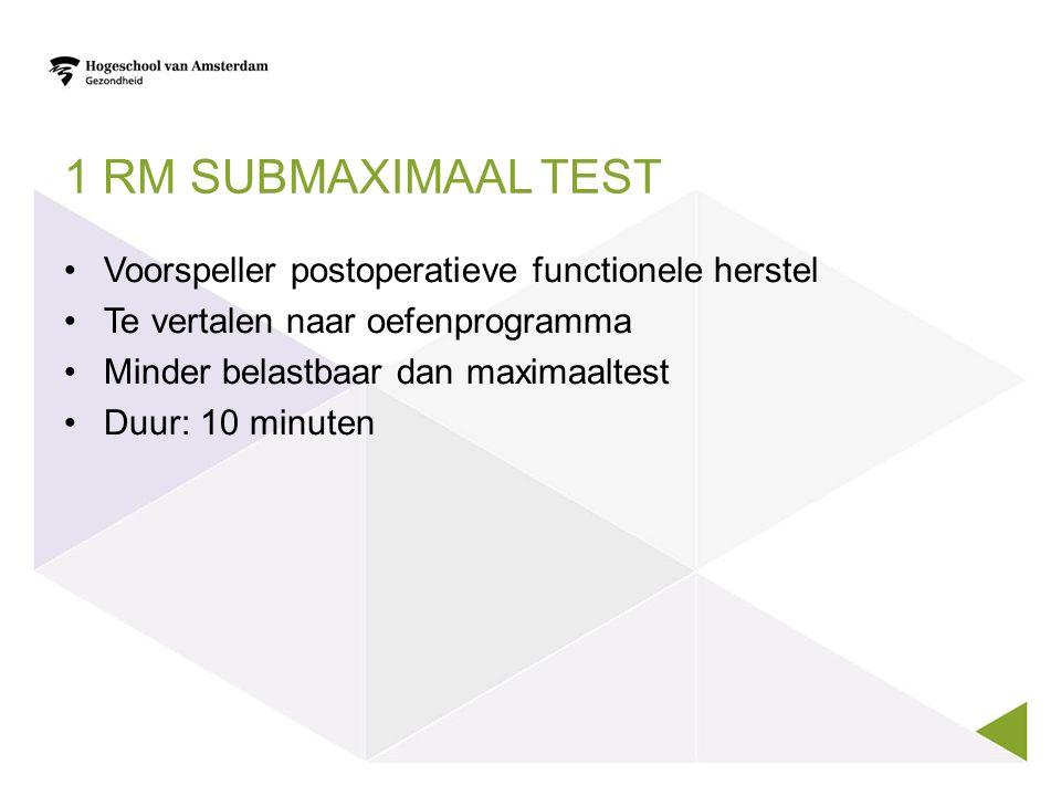 1 RM SUBMAXIMAAL TEST Voorspeller postoperatieve functionele herstel Te vertalen naar oefenprogramma Minder belastbaar dan maximaaltest Duur: 10 minuten