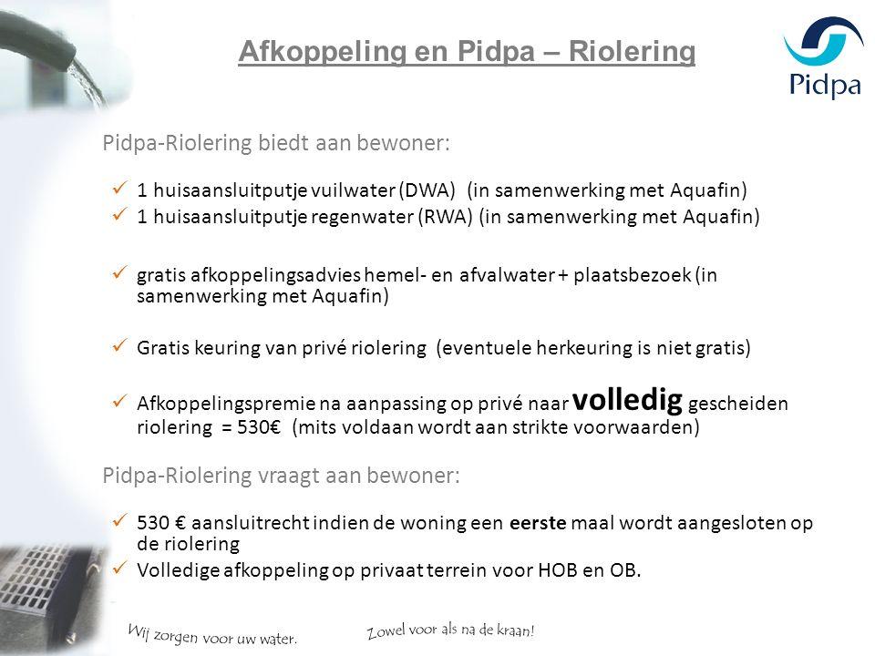 Pidpa-Riolering biedt aan bewoner: 1 huisaansluitputje vuilwater (DWA) (in samenwerking met Aquafin) 1 huisaansluitputje regenwater (RWA) (in samenwerking met Aquafin) gratis afkoppelingsadvies hemel- en afvalwater + plaatsbezoek (in samenwerking met Aquafin) Gratis keuring van privé riolering (eventuele herkeuring is niet gratis) Afkoppelingspremie na aanpassing op privé naar volledig gescheiden riolering = 530€ (mits voldaan wordt aan strikte voorwaarden) Pidpa-Riolering vraagt aan bewoner: 530 € aansluitrecht indien de woning een eerste maal wordt aangesloten op de riolering Volledige afkoppeling op privaat terrein voor HOB en OB.