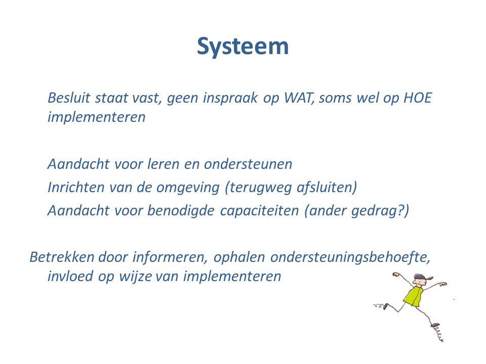 Systeem Besluit staat vast, geen inspraak op WAT, soms wel op HOE implementeren Aandacht voor leren en ondersteunen Inrichten van de omgeving (terugweg afsluiten) Aandacht voor benodigde capaciteiten (ander gedrag ) Betrekken door informeren, ophalen ondersteuningsbehoefte, invloed op wijze van implementeren