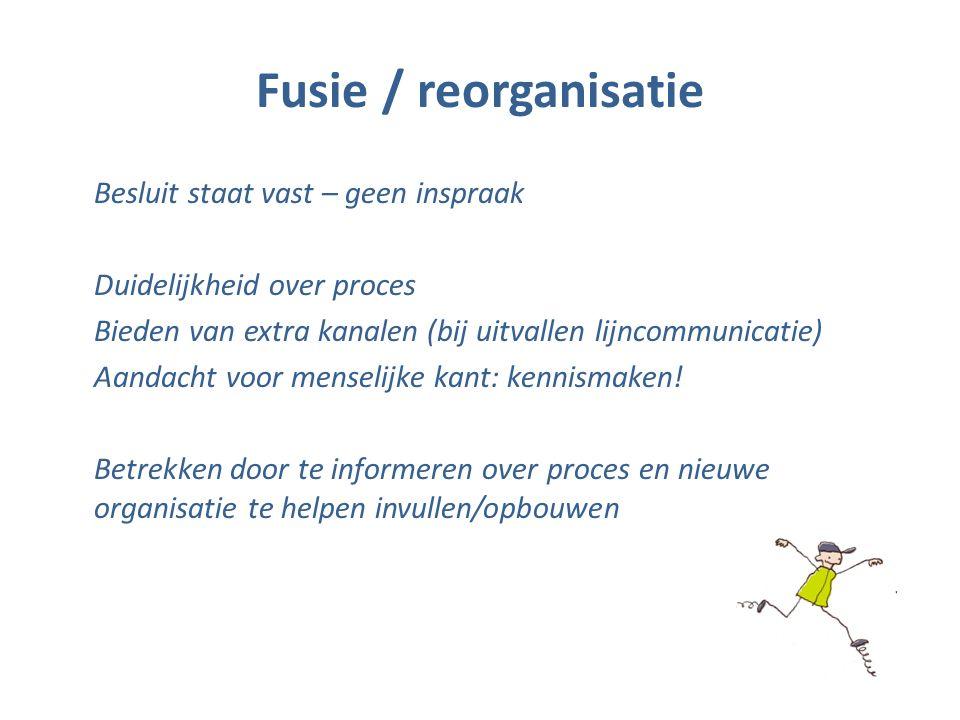 Fusie / reorganisatie Besluit staat vast – geen inspraak Duidelijkheid over proces Bieden van extra kanalen (bij uitvallen lijncommunicatie) Aandacht voor menselijke kant: kennismaken.