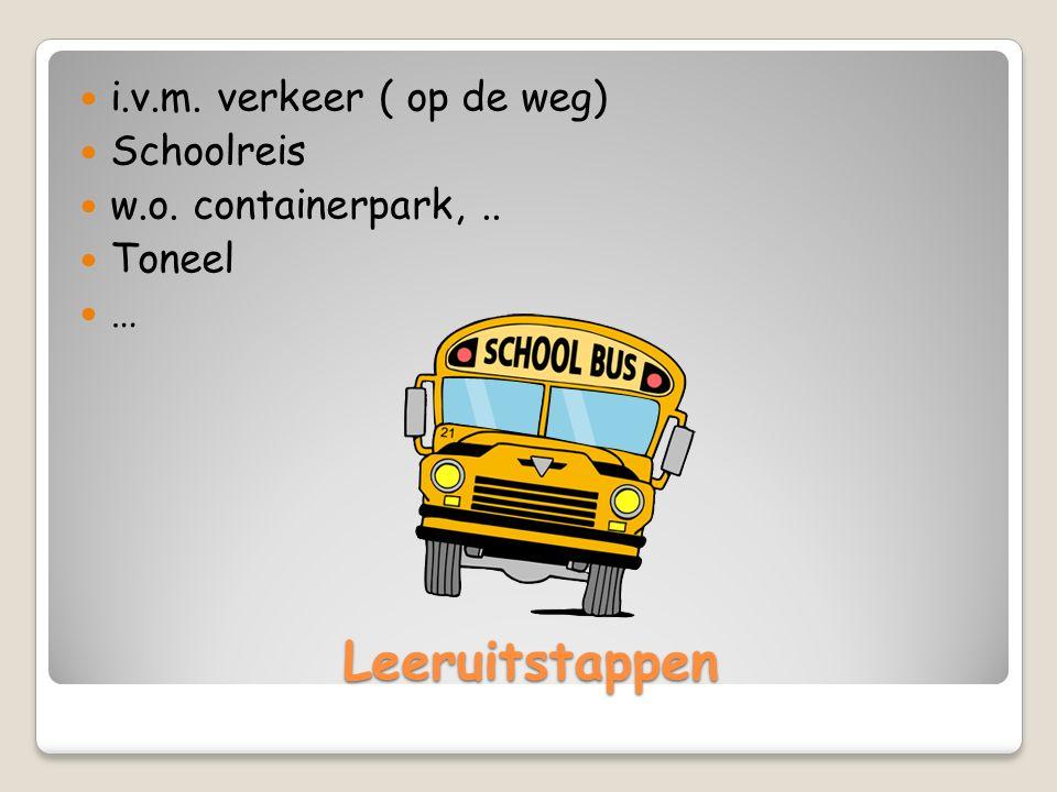 Leeruitstappen i.v.m. verkeer ( op de weg) Schoolreis w.o. containerpark,.. Toneel …