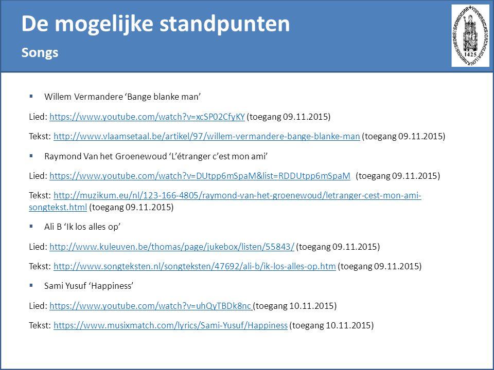 De mogelijke standpunten Songs  Willem Vermandere 'Bange blanke man' Lied: https://www.youtube.com/watch?v=xcSP02CfyKY (toegang 09.11.2015)https://www.youtube.com/watch?v=xcSP02CfyKY Tekst: http://www.vlaamsetaal.be/artikel/97/willem-vermandere-bange-blanke-man (toegang 09.11.2015)http://www.vlaamsetaal.be/artikel/97/willem-vermandere-bange-blanke-man  Raymond Van het Groenewoud 'L'étranger c'est mon ami' Lied: https://www.youtube.com/watch?v=DUtpp6mSpaM&list=RDDUtpp6mSpaM (toegang 09.11.2015)https://www.youtube.com/watch?v=DUtpp6mSpaM&list=RDDUtpp6mSpaM Tekst: http://muzikum.eu/nl/123-166-4805/raymond-van-het-groenewoud/letranger-cest-mon-ami- songtekst.html (toegang 09.11.2015)http://muzikum.eu/nl/123-166-4805/raymond-van-het-groenewoud/letranger-cest-mon-ami- songtekst.html  Ali B 'Ik los alles op' Lied: http://www.kuleuven.be/thomas/page/jukebox/listen/55843/ (toegang 09.11.2015)http://www.kuleuven.be/thomas/page/jukebox/listen/55843/ Tekst: http://www.songteksten.nl/songteksten/47692/ali-b/ik-los-alles-op.htm (toegang 09.11.2015)http://www.songteksten.nl/songteksten/47692/ali-b/ik-los-alles-op.htm  Sami Yusuf 'Happiness' Lied: https://www.youtube.com/watch?v=uhQyTBDk8nc (toegang 10.11.2015)https://www.youtube.com/watch?v=uhQyTBDk8nc Tekst: https://www.musixmatch.com/lyrics/Sami-Yusuf/Happiness (toegang 10.11.2015)https://www.musixmatch.com/lyrics/Sami-Yusuf/Happiness