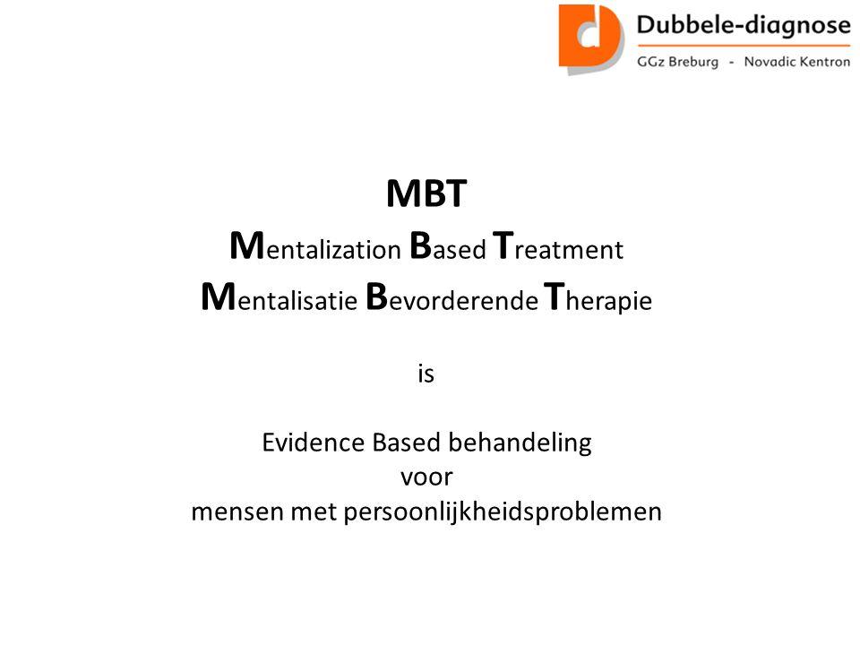MBT M entalization B ased T reatment M entalisatie B evorderende T herapie is Evidence Based behandeling voor mensen met persoonlijkheidsproblemen