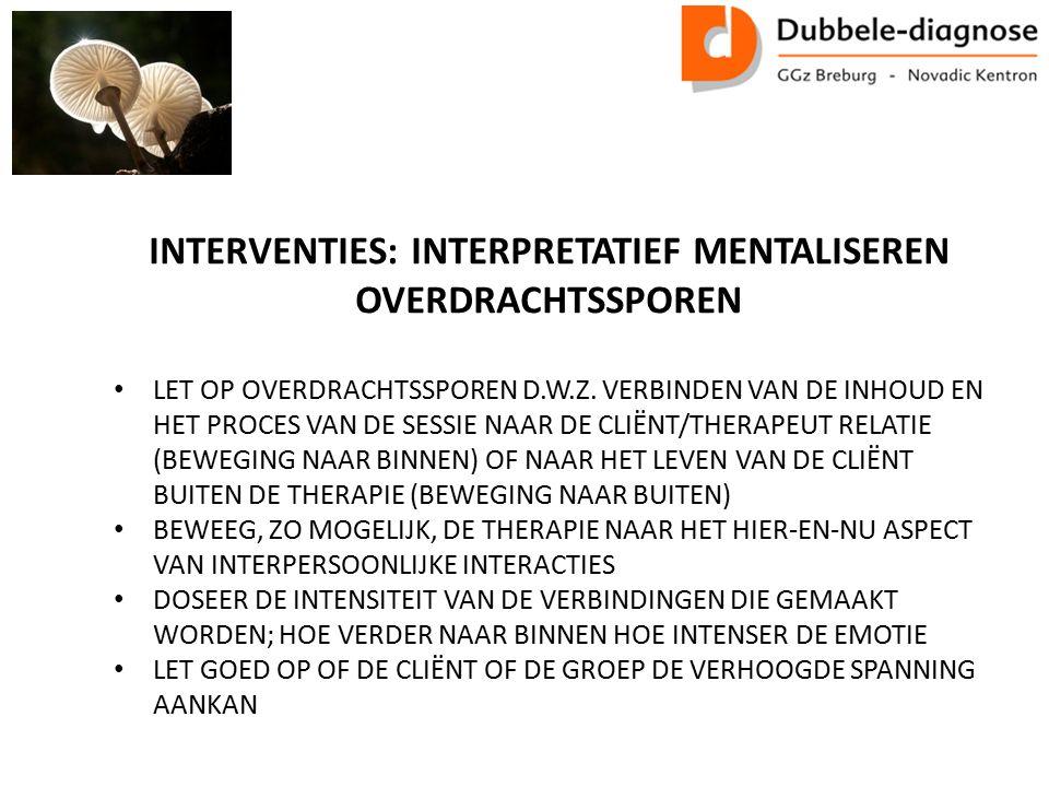 INTERVENTIES: INTERPRETATIEF MENTALISEREN OVERDRACHTSSPOREN LET OP OVERDRACHTSSPOREN D.W.Z.