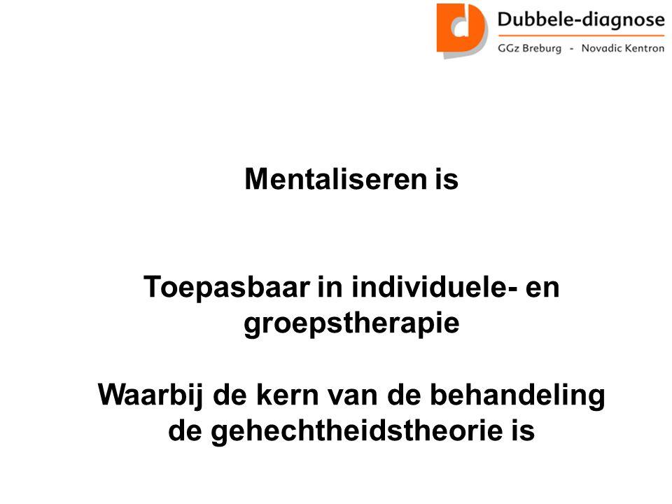 Mentaliseren is Toepasbaar in individuele- en groepstherapie Waarbij de kern van de behandeling de gehechtheidstheorie is