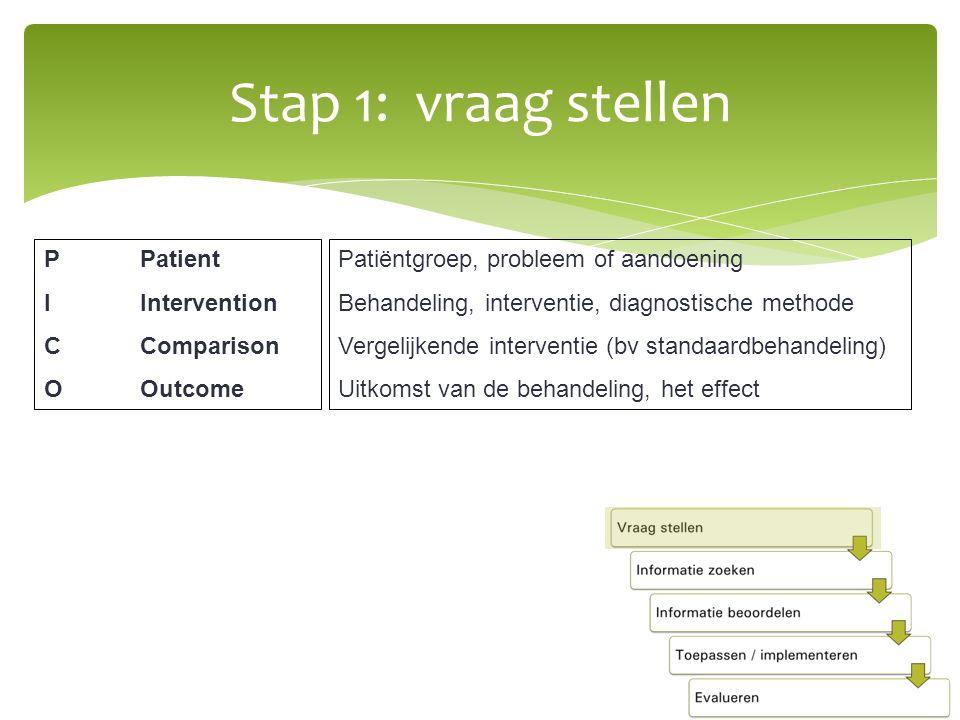 PPatient IIntervention CComparison OOutcome Patiëntgroep, probleem of aandoening Behandeling, interventie, diagnostische methode Vergelijkende interventie (bv standaardbehandeling) Uitkomst van de behandeling, het effect Stap 1: vraag stellen