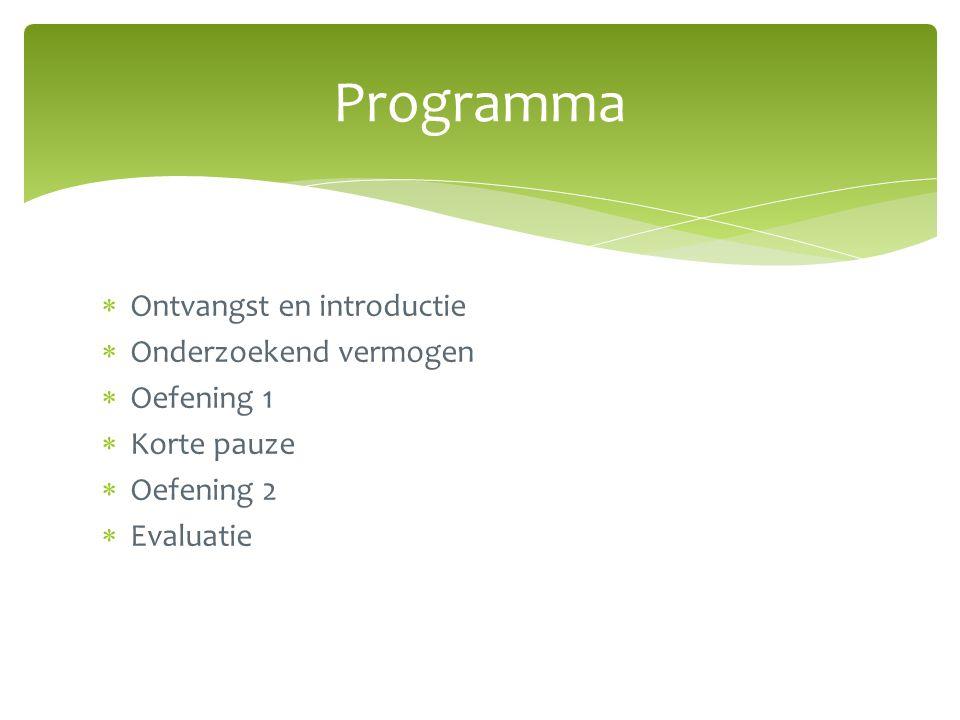  Ontvangst en introductie  Onderzoekend vermogen  Oefening 1  Korte pauze  Oefening 2  Evaluatie Programma