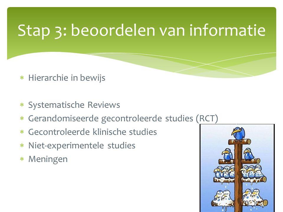  Hierarchie in bewijs  Systematische Reviews  Gerandomiseerde gecontroleerde studies (RCT)  Gecontroleerde klinische studies  Niet-experimentele studies  Meningen Stap 3: beoordelen van informatie