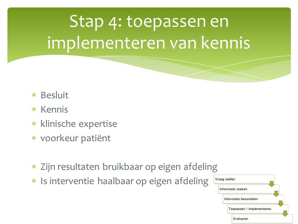  Besluit  Kennis  klinische expertise  voorkeur patiënt  Zijn resultaten bruikbaar op eigen afdeling  Is interventie haalbaar op eigen afdeling Stap 4: toepassen en implementeren van kennis