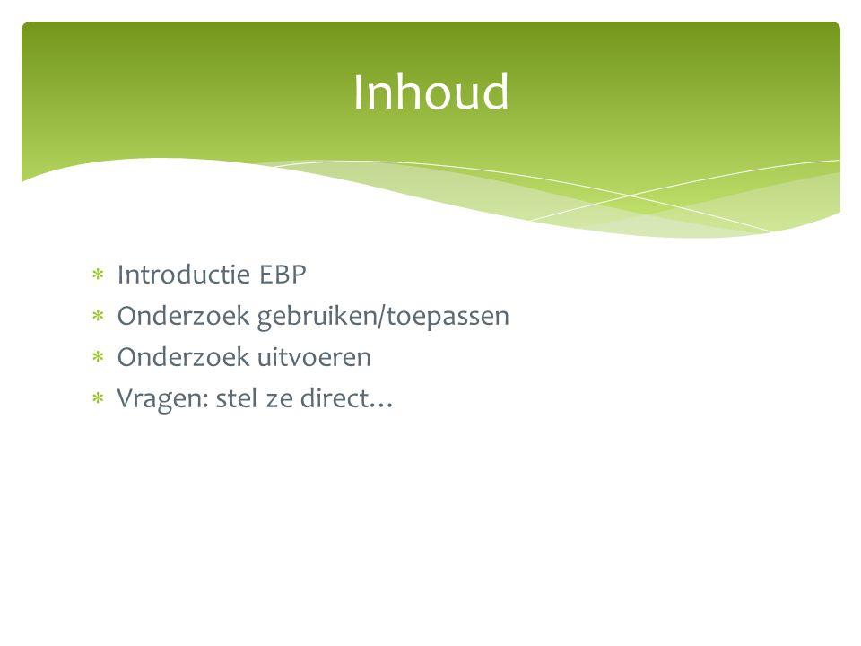  Introductie EBP  Onderzoek gebruiken/toepassen  Onderzoek uitvoeren  Vragen: stel ze direct… Inhoud