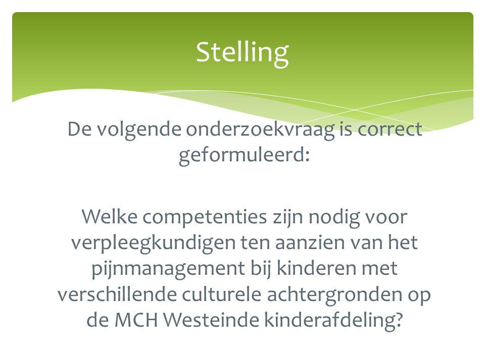 Stelling De volgende onderzoekvraag is correct geformuleerd: Welke competenties zijn nodig voor verpleegkundigen ten aanzien van het pijnmanagement bij kinderen met verschillende culturele achtergronden op de MCH Westeinde kinderafdeling