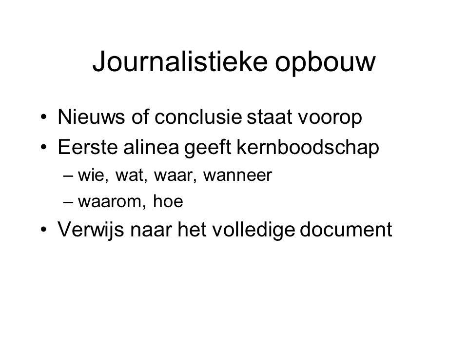 Journalistieke opbouw Nieuws of conclusie staat voorop Eerste alinea geeft kernboodschap –wie, wat, waar, wanneer –waarom, hoe Verwijs naar het volledige document