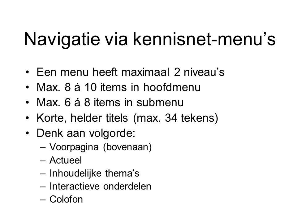 Navigatie via kennisnet-menu's Een menu heeft maximaal 2 niveau's Max. 8 á 10 items in hoofdmenu Max. 6 á 8 items in submenu Korte, helder titels (max