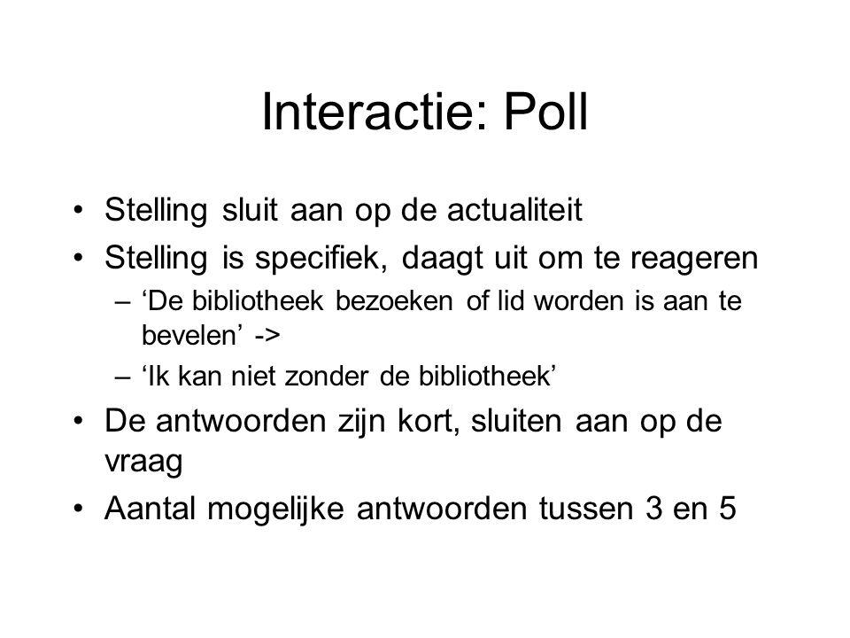 Interactie: Poll Stelling sluit aan op de actualiteit Stelling is specifiek, daagt uit om te reageren –'De bibliotheek bezoeken of lid worden is aan te bevelen' -> –'Ik kan niet zonder de bibliotheek' De antwoorden zijn kort, sluiten aan op de vraag Aantal mogelijke antwoorden tussen 3 en 5