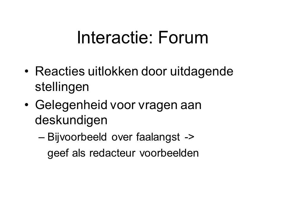 Interactie: Forum Reacties uitlokken door uitdagende stellingen Gelegenheid voor vragen aan deskundigen –Bijvoorbeeld over faalangst -> geef als redacteur voorbeelden