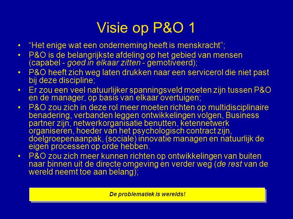 Visie op P&O 1 Het enige wat een onderneming heeft is menskracht ; P&O is de belangrijkste afdeling op het gebied van mensen (capabel - goed in elkaar zitten - gemotiveerd); P&O heeft zich weg laten drukken naar een servicerol die niet past bij deze discipline; Er zou een veel natuurlijker spanningsveld moeten zijn tussen P&O en de manager, op basis van elkaar overtuigen; P&O zou zich in deze rol meer moeten richten op multidisciplinaire benadering, verbanden leggen ontwikkelingen volgen, Business partner zijn, netwerkorganisatie benutten, ketennetwerk organiseren, hoeder van het psychologisch contract zijn, doelgroepenaanpak, (sociale) innovatie managen en natuurlijk de eigen processen op orde hebben.