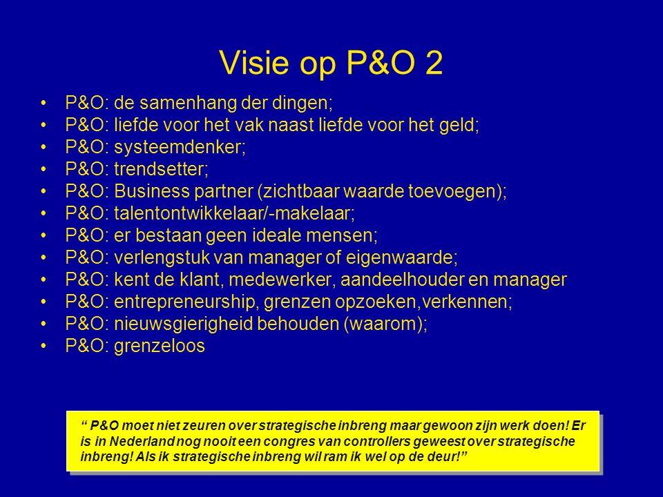 Visie op P&O 2 P&O: de samenhang der dingen; P&O: liefde voor het vak naast liefde voor het geld; P&O: systeemdenker; P&O: trendsetter; P&O: Business partner (zichtbaar waarde toevoegen); P&O: talentontwikkelaar/-makelaar; P&O: er bestaan geen ideale mensen; P&O: verlengstuk van manager of eigenwaarde; P&O: kent de klant, medewerker, aandeelhouder en manager P&O: entrepreneurship, grenzen opzoeken,verkennen; P&O: nieuwsgierigheid behouden (waarom); P&O: grenzeloos P&O moet niet zeuren over strategische inbreng maar gewoon zijn werk doen.