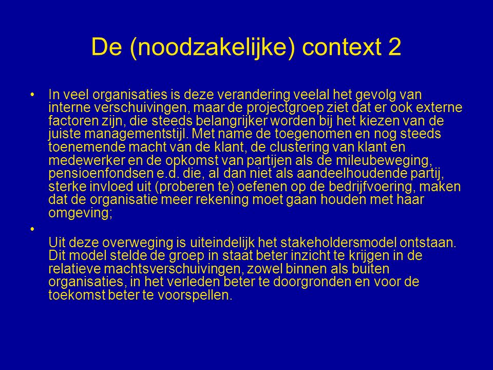 De (noodzakelijke) context 2 In veel organisaties is deze verandering veelal het gevolg van interne verschuivingen, maar de projectgroep ziet dat er ook externe factoren zijn, die steeds belangrijker worden bij het kiezen van de juiste managementstijl.