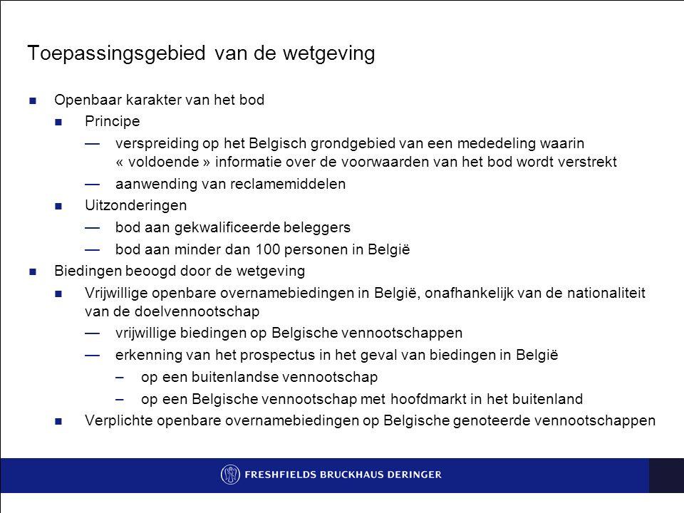 Toepassingsgebied van de wetgeving Openbaar karakter van het bod Principe —verspreiding op het Belgisch grondgebied van een mededeling waarin « voldoende » informatie over de voorwaarden van het bod wordt verstrekt —aanwending van reclamemiddelen Uitzonderingen —bod aan gekwalificeerde beleggers —bod aan minder dan 100 personen in België Biedingen beoogd door de wetgeving Vrijwillige openbare overnamebiedingen in België, onafhankelijk van de nationaliteit van de doelvennootschap —vrijwillige biedingen op Belgische vennootschappen —erkenning van het prospectus in het geval van biedingen in België –op een buitenlandse vennootschap –op een Belgische vennootschap met hoofdmarkt in het buitenland Verplichte openbare overnamebiedingen op Belgische genoteerde vennootschappen
