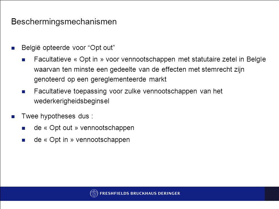 Beschermingsmechanismen België opteerde voor Opt out Facultatieve « Opt in » voor vennootschappen met statutaire zetel in Belgïe waarvan ten minste een gedeelte van de effecten met stemrecht zijn genoteerd op een gereglementeerde markt Facultatieve toepassing voor zulke vennootschappen van het wederkerigheidsbeginsel Twee hypotheses dus : de « Opt out » vennootschappen de « Opt in » vennootschappen