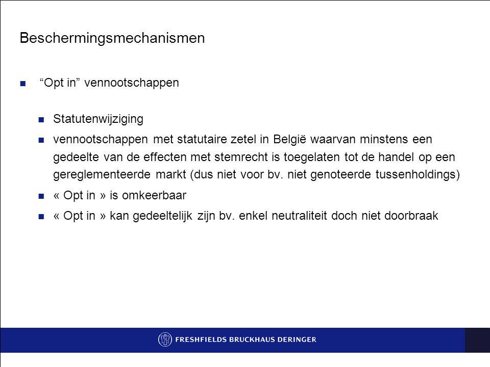 Beschermingsmechanismen Opt in vennootschappen Statutenwijziging vennootschappen met statutaire zetel in België waarvan minstens een gedeelte van de effecten met stemrecht is toegelaten tot de handel op een gereglementeerde markt (dus niet voor bv.