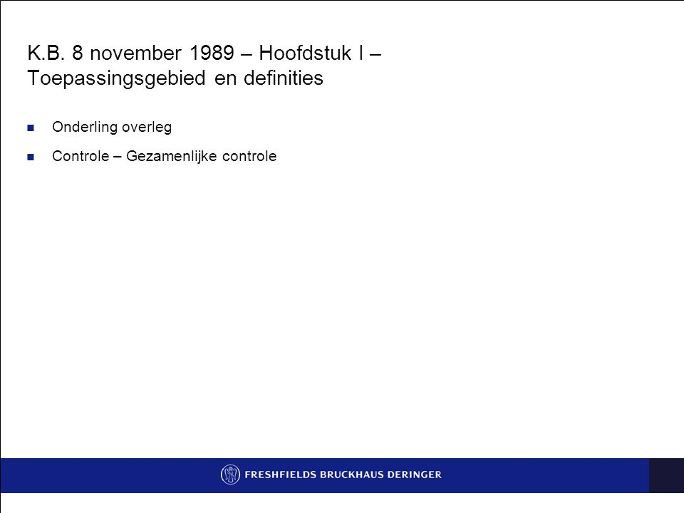 K.B. 8 november 1989 – Hoofdstuk I – Toepassingsgebied en definities Onderling overleg Controle – Gezamenlijke controle