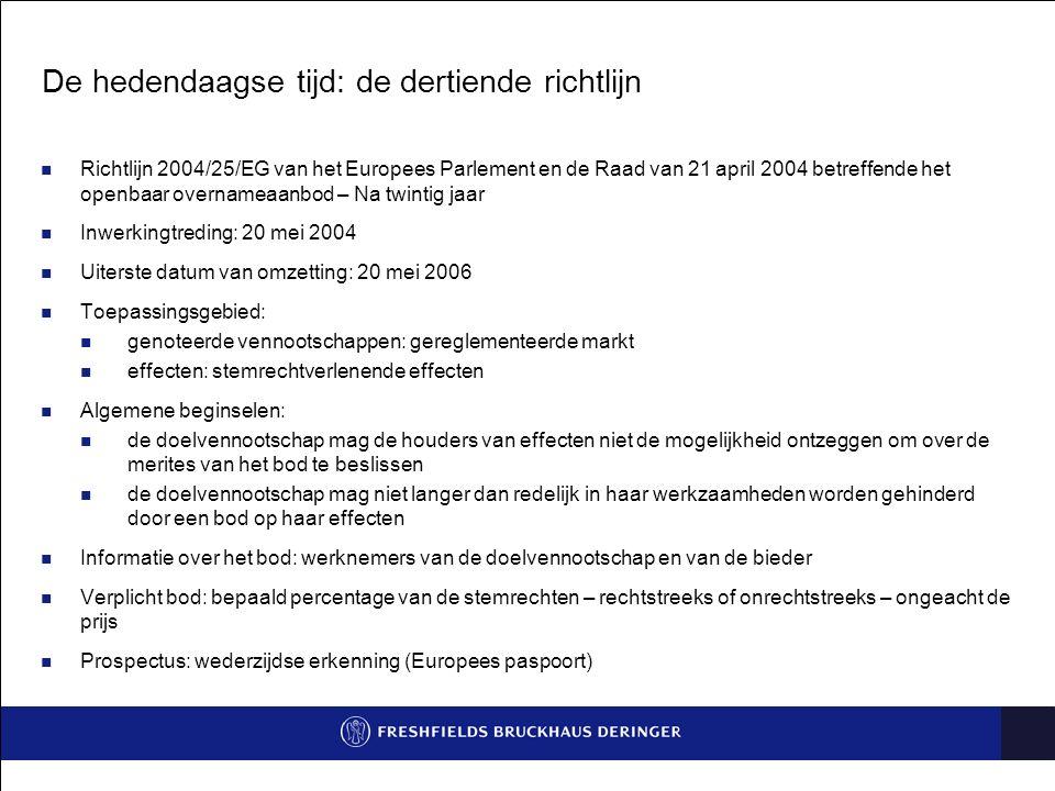 De hedendaagse tijd: de dertiende richtlijn Richtlijn 2004/25/EG van het Europees Parlement en de Raad van 21 april 2004 betreffende het openbaar overnameaanbod – Na twintig jaar Inwerkingtreding: 20 mei 2004 Uiterste datum van omzetting: 20 mei 2006 Toepassingsgebied: genoteerde vennootschappen: gereglementeerde markt effecten: stemrechtverlenende effecten Algemene beginselen: de doelvennootschap mag de houders van effecten niet de mogelijkheid ontzeggen om over de merites van het bod te beslissen de doelvennootschap mag niet langer dan redelijk in haar werkzaamheden worden gehinderd door een bod op haar effecten Informatie over het bod: werknemers van de doelvennootschap en van de bieder Verplicht bod: bepaald percentage van de stemrechten – rechtstreeks of onrechtstreeks – ongeacht de prijs Prospectus: wederzijdse erkenning (Europees paspoort)