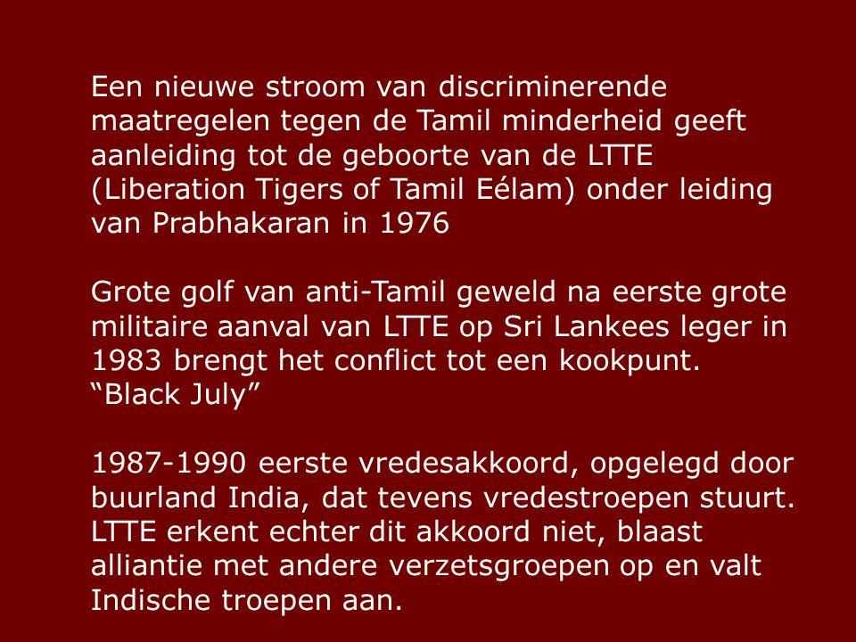Een nieuwe stroom van discriminerende maatregelen tegen de Tamil minderheid geeft aanleiding tot de geboorte van de LTTE (Liberation Tigers of Tamil Eélam) onder leiding van Prabhakaran in 1976 Grote golf van anti-Tamil geweld na eerste grote militaire aanval van LTTE op Sri Lankees leger in 1983 brengt het conflict tot een kookpunt.