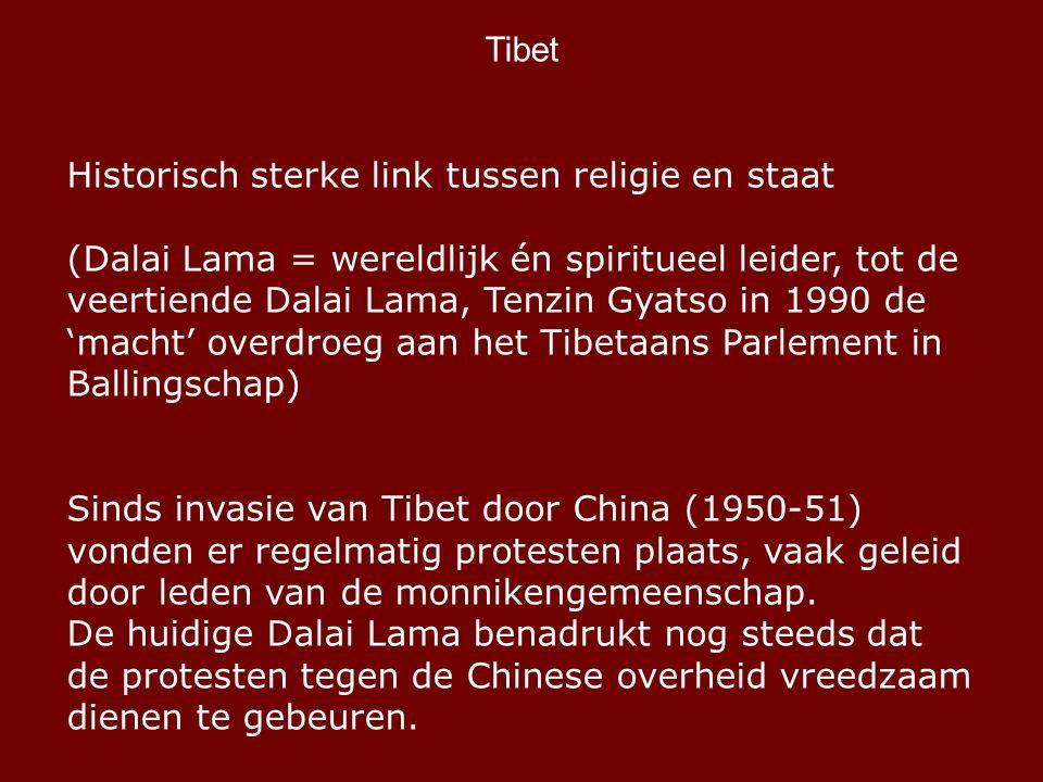 Tibet Historisch sterke link tussen religie en staat (Dalai Lama = wereldlijk én spiritueel leider, tot de veertiende Dalai Lama, Tenzin Gyatso in 1990 de 'macht' overdroeg aan het Tibetaans Parlement in Ballingschap) Sinds invasie van Tibet door China (1950-51) vonden er regelmatig protesten plaats, vaak geleid door leden van de monnikengemeenschap.