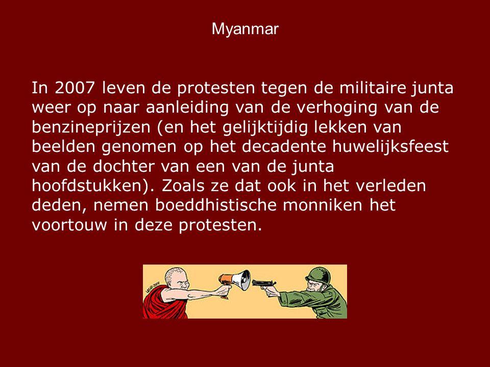Myanmar In 2007 leven de protesten tegen de militaire junta weer op naar aanleiding van de verhoging van de benzineprijzen (en het gelijktijdig lekken van beelden genomen op het decadente huwelijksfeest van de dochter van een van de junta hoofdstukken).