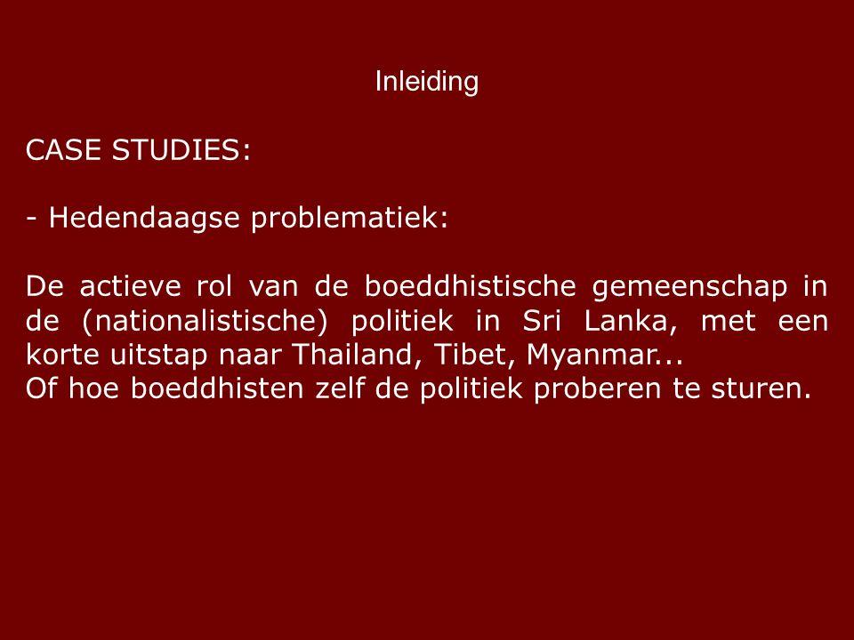 Inleiding CASE STUDIES: - Hedendaagse problematiek: De actieve rol van de boeddhistische gemeenschap in de (nationalistische) politiek in Sri Lanka, met een korte uitstap naar Thailand, Tibet, Myanmar...